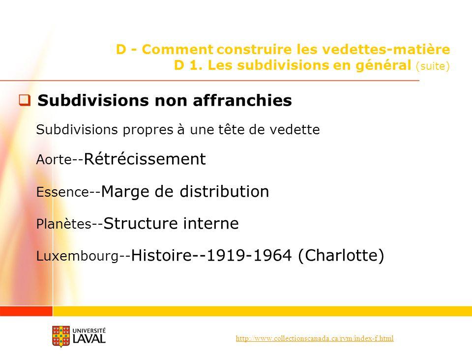 http://www.collectionscanada.ca/rvm/index-f.html D - Comment construire les vedettes-matière D 1. Les subdivisions en général (suite) Subdivisions non