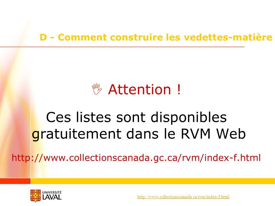 http://www.collectionscanada.ca/rvm/index-f.html D - Comment construire les vedettes-matière Attention ! Ces listes sont disponibles gratuitement dans
