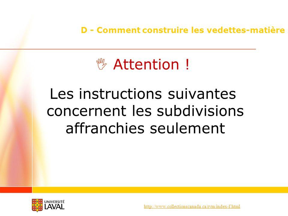 http://www.collectionscanada.ca/rvm/index-f.html D - Comment construire les vedettes-matière Attention ! Les instructions suivantes concernent les sub