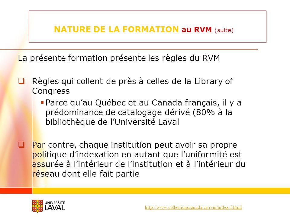 http://www.collectionscanada.ca/rvm/index-f.html NATURE DE LA FORMATION au RVM (suite) La présente formation présente les règles du RVM Règles qui collent de près à celles de la Library of Congress Parce quau Québec et au Canada français, il y a prédominance de catalogage dérivé (80% à la bibliothèque de lUniversité Laval Par contre, chaque institution peut avoir sa propre politique dindexation en autant que luniformité est assurée à lintérieur de linstitution et à lintérieur du réseau dont elle fait partie
