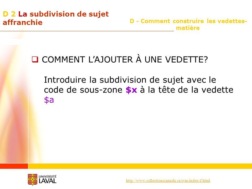 http://www.collectionscanada.ca/rvm/index-f.html D - Comment construire les vedettes- matière D 2 La subdivision de sujet affranchie COMMENT LAJOUTER