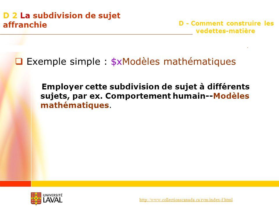 http://www.collectionscanada.ca/rvm/index-f.html D - Comment construire les vedettes-matière D 2 La subdivision de sujet affranchie Exemple simple : $xModèles mathématiques Employer cette subdivision de sujet à différents sujets, par ex.
