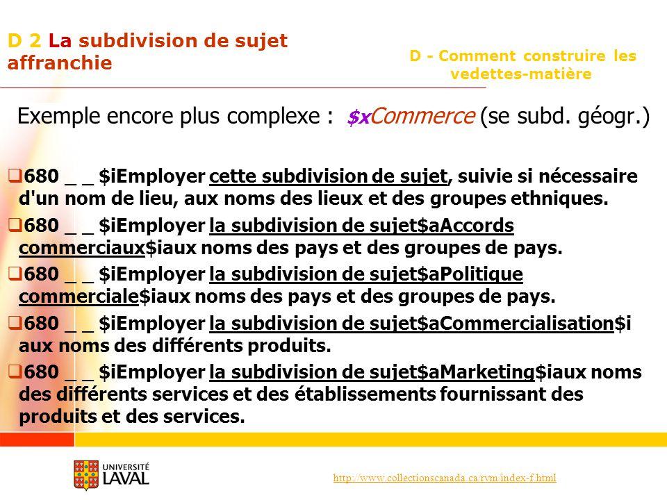 http://www.collectionscanada.ca/rvm/index-f.html D - Comment construire les vedettes-matière D 2 La subdivision de sujet affranchie Exemple encore plus complexe : $x Commerce (se subd.