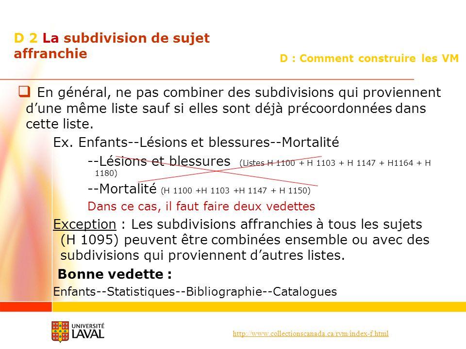 http://www.collectionscanada.ca/rvm/index-f.html D : Comment construire les VM D 2 La subdivision de sujet affranchie En général, ne pas combiner des subdivisions qui proviennent dune même liste sauf si elles sont déjà précoordonnées dans cette liste.