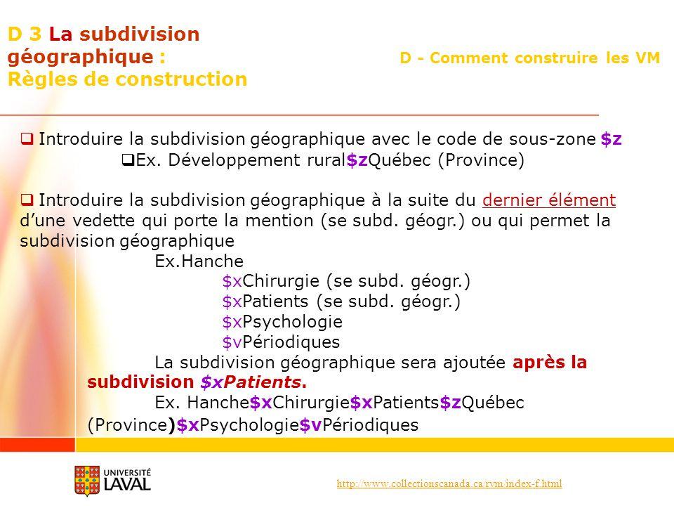 http://www.collectionscanada.ca/rvm/index-f.html D - Comment construire les VM D 3 La subdivision géographique : Règles de construction Introduire la subdivision géographique avec le code de sous-zone $z Ex.