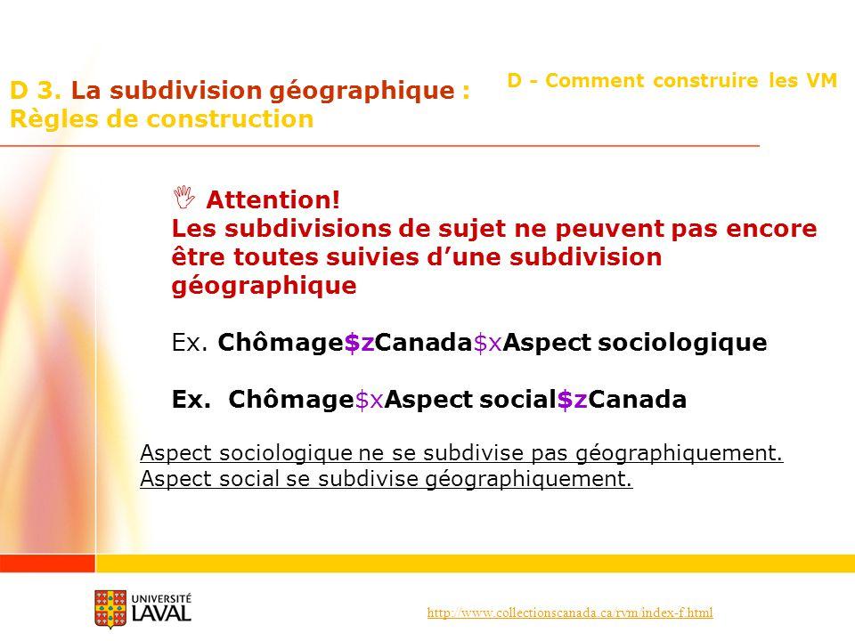 http://www.collectionscanada.ca/rvm/index-f.html D - Comment construire les VM D 3. La subdivision géographique : Règles de construction Attention! Le