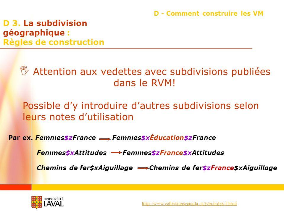 http://www.collectionscanada.ca/rvm/index-f.html D 3. La subdivision géographique : Règles de construction D - Comment construire les VM Attention aux