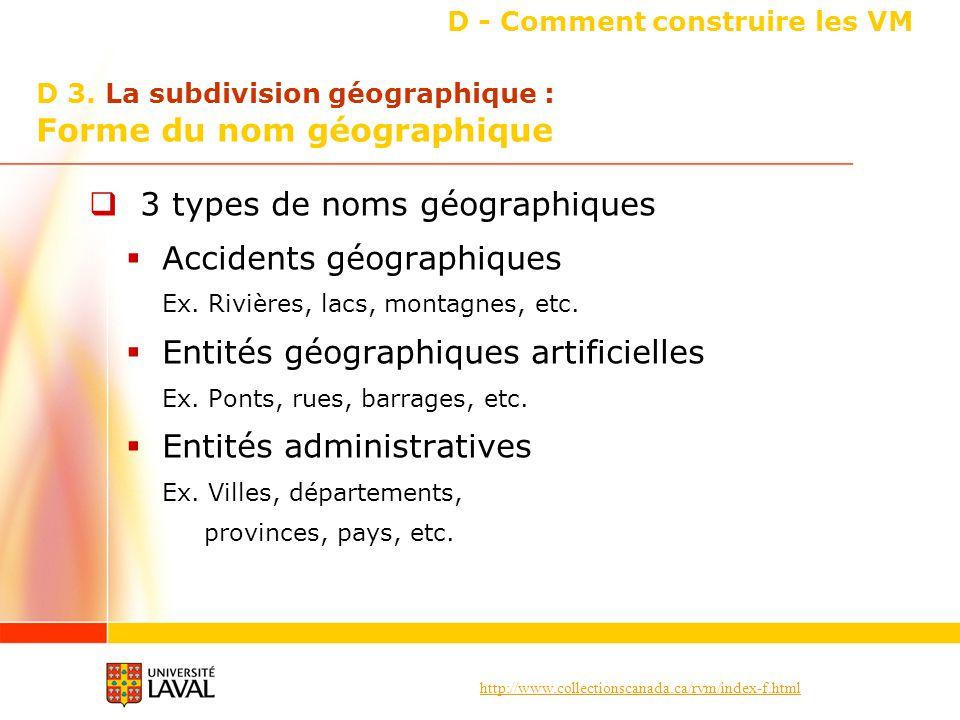 http://www.collectionscanada.ca/rvm/index-f.html D - Comment construire les VM 3 types de noms géographiques Accidents géographiques Ex. Rivières, lac