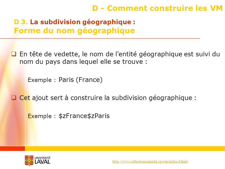 http://www.collectionscanada.ca/rvm/index-f.html D - Comment construire les VM En tête de vedette, le nom de lentité géographique est suivi du nom du pays dans lequel elle se trouve : Exemple : Paris (France) Cet ajout sert à construire la subdivision géographique : Exemple : $zFrance$zParis D 3.