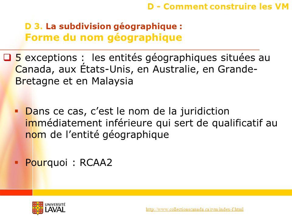 http://www.collectionscanada.ca/rvm/index-f.html D - Comment construire les VM 5 exceptions : les entités géographiques situées au Canada, aux États-Unis, en Australie, en Grande- Bretagne et en Malaysia Dans ce cas, cest le nom de la juridiction immédiatement inférieure qui sert de qualificatif au nom de lentité géographique Pourquoi : RCAA2 D 3.