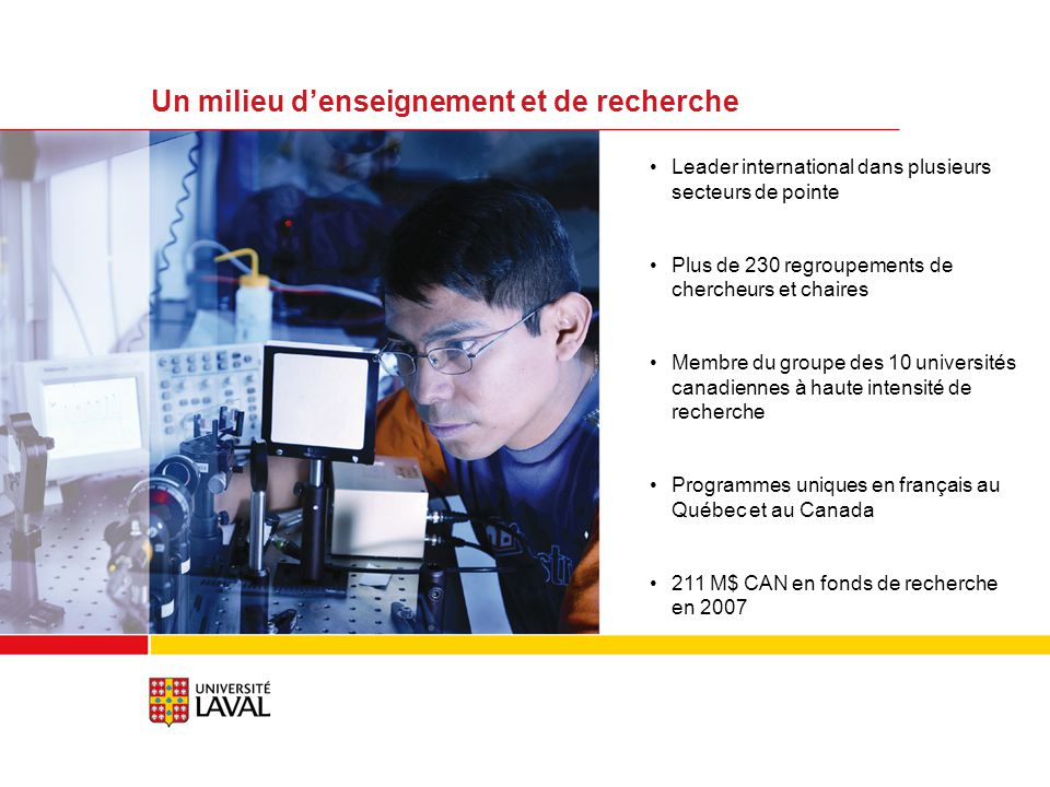 Leader international dans plusieurs secteurs de pointe Plus de 230 regroupements de chercheurs et chaires Membre du groupe des 10 universités canadiennes à haute intensité de recherche Programmes uniques en français au Québec et au Canada 211 M$ CAN en fonds de recherche en 2007 Un milieu denseignement et de recherche