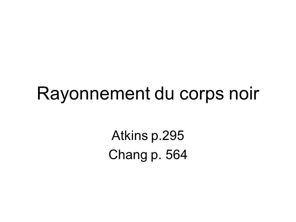 Rayonnement du corps noir Corps noir = corps idéal qui absorbe et émet des radiations de toutes les fréquences Atkins, fig.(11.2)