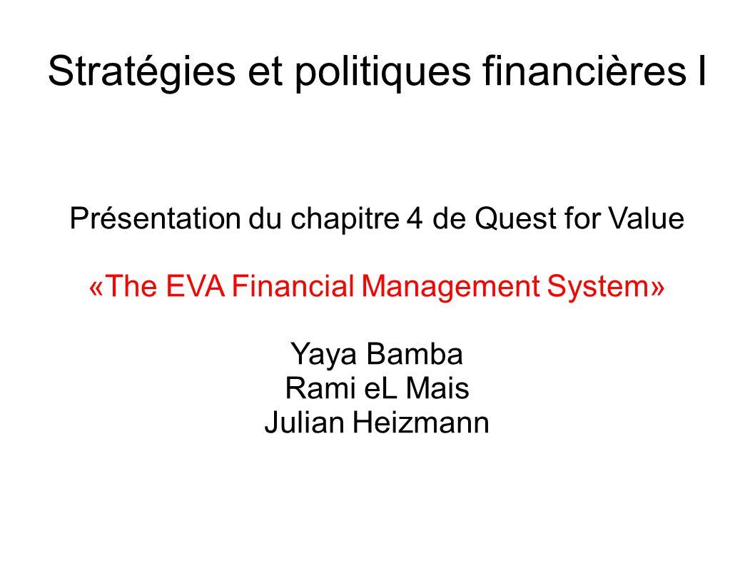 Stratégies et politiques financières I Présentation du chapitre 4 de Quest for Value «The EVA Financial Management System» Yaya Bamba Rami eL Mais Julian Heizmann