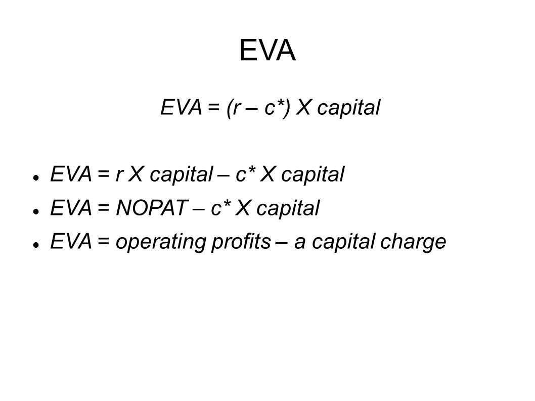 EVA EVA = (r – c*) X capital EVA = r X capital – c* X capital EVA = NOPAT – c* X capital EVA = operating profits – a capital charge