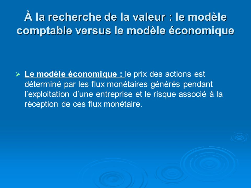 À la recherche de la valeur : le modèle comptable versus le modèle économique Le modèle économique : le prix des actions est déterminé par les flux monétaires générés pendant lexploitation dune entreprise et le risque associé à la réception de ces flux monétaire.