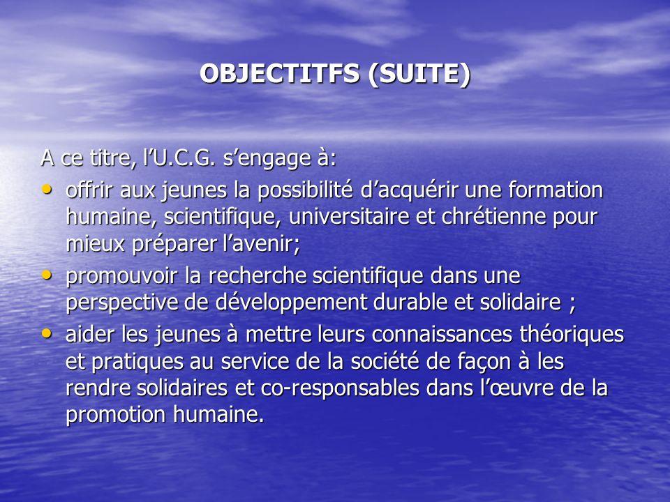 OBJECTITFS (SUITE) A ce titre, lU.C.G. sengage à: offrir aux jeunes la possibilité dacquérir une formation humaine, scientifique, universitaire et chr