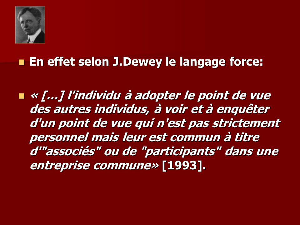 En effet selon J.Dewey le langage force: En effet selon J.Dewey le langage force: « […] l individu à adopter le point de vue des autres individus, à voir et à enquêter d un point de vue qui n est pas strictement personnel mais leur est commun à titre d associés ou de participants dans une entreprise commune» [1993].