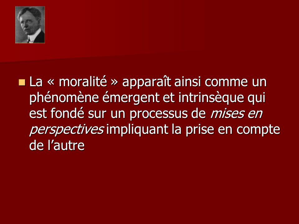 La « moralité » apparaît ainsi comme un phénomène émergent et intrinsèque qui est fondé sur un processus de mises en perspectives impliquant la prise