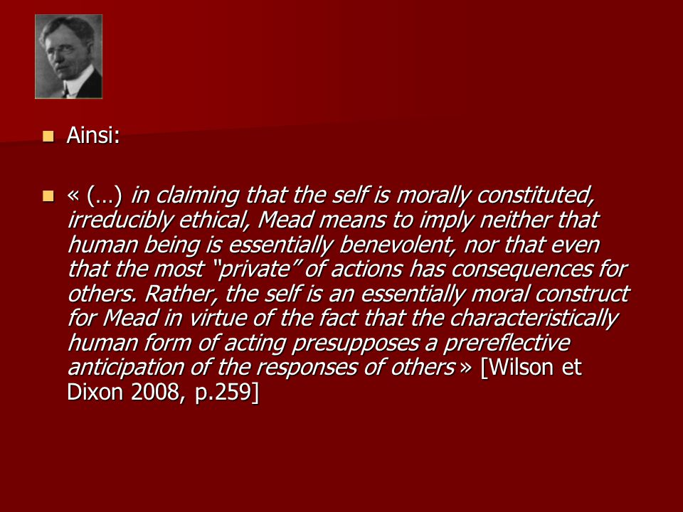 Ainsi: Ainsi: « (…) in claiming that the self is morally constituted, irreducibly ethical, Mead means to imply neither that human being is essentially benevolent, nor that even that the most private of actions has consequences for others.