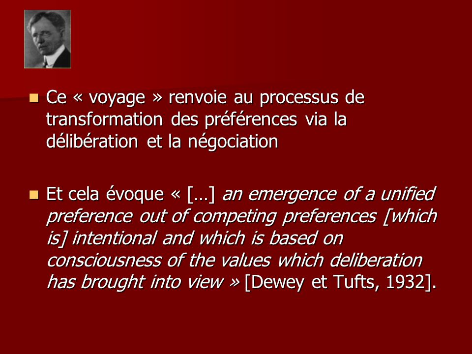 Ce « voyage » renvoie au processus de transformation des préférences via la délibération et la négociation Ce « voyage » renvoie au processus de transformation des préférences via la délibération et la négociation Et cela évoque « […] an emergence of a unified preference out of competing preferences [which is] intentional and which is based on consciousness of the values which deliberation has brought into view » [Dewey et Tufts, 1932].