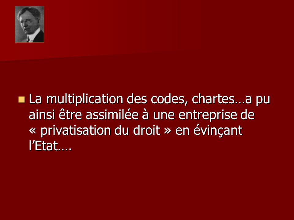 La multiplication des codes, chartes…a pu ainsi être assimilée à une entreprise de « privatisation du droit » en évinçant lEtat…. La multiplication de