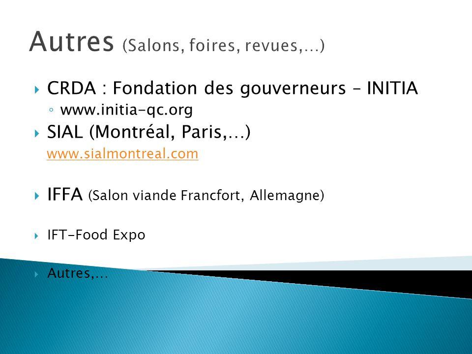 Autres (Salons, foires, revues,…) CRDA : Fondation des gouverneurs – INITIA www.initia-qc.org SIAL (Montréal, Paris,…) www.sialmontreal.com IFFA (Salon viande Francfort, Allemagne) IFT-Food Expo Autres,…
