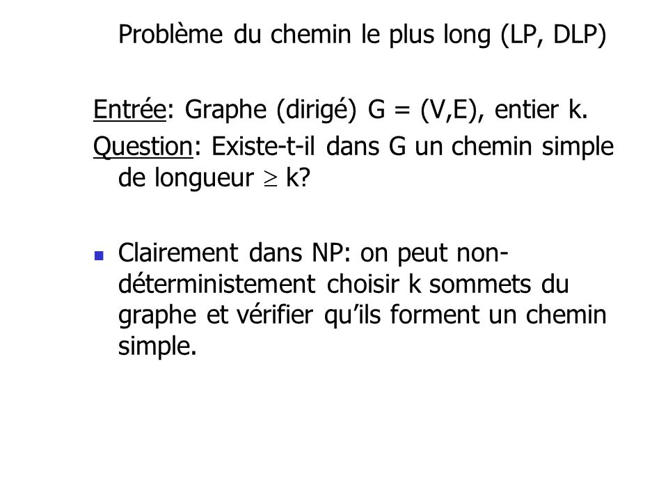 Problème du chemin le plus long (LP, DLP) Entrée: Graphe (dirigé) G = (V,E), entier k. Question: Existe-t-il dans G un chemin simple de longueur k? Cl