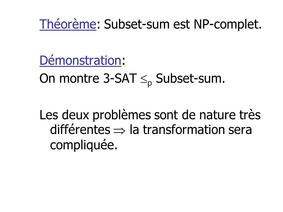 Théorème: Subset-sum est NP-complet. Démonstration: On montre 3-SAT p Subset-sum. Les deux problèmes sont de nature très différentes la transformation