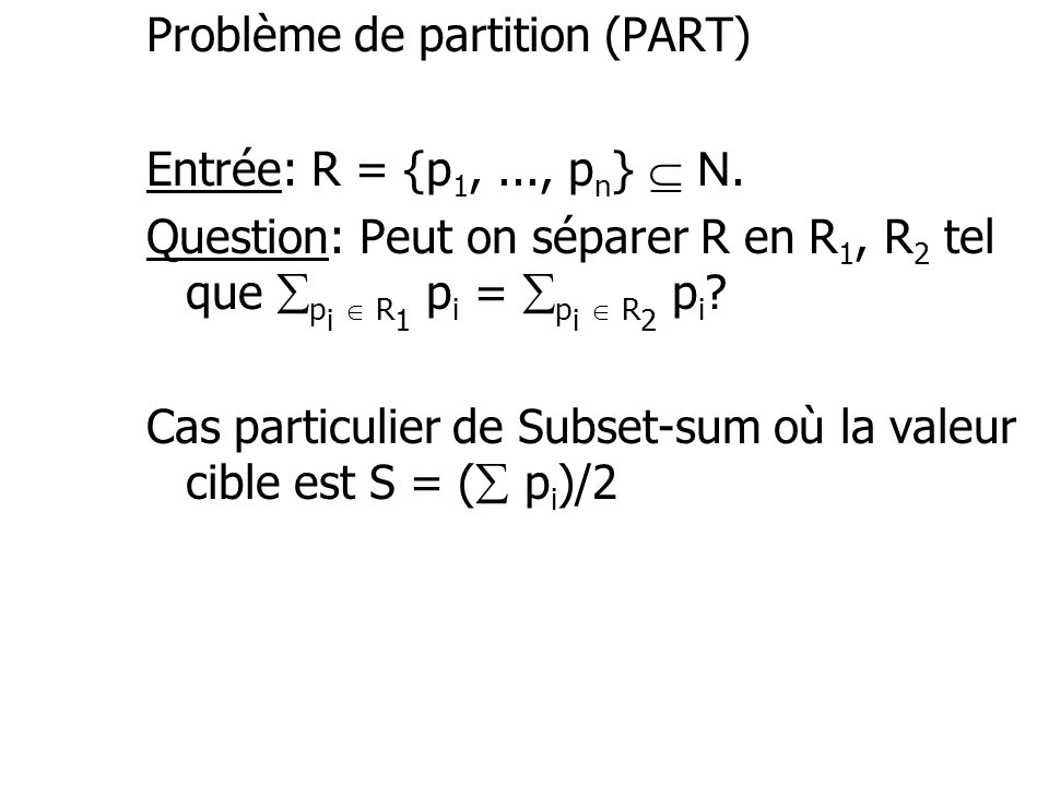 Problème de partition (PART) Entrée: R = {p 1,..., p n } N. Question: Peut on séparer R en R 1, R 2 tel que p i R 1 p i = p i R 2 p i ? Cas particulie