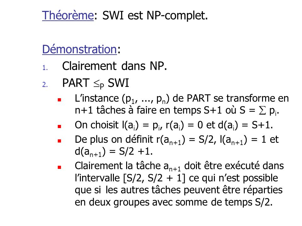 Théorème: SWI est NP-complet. Démonstration: 1. Clairement dans NP. 2. PART P SWI Linstance (p 1,..., p n ) de PART se transforme en n+1 tâches à fair