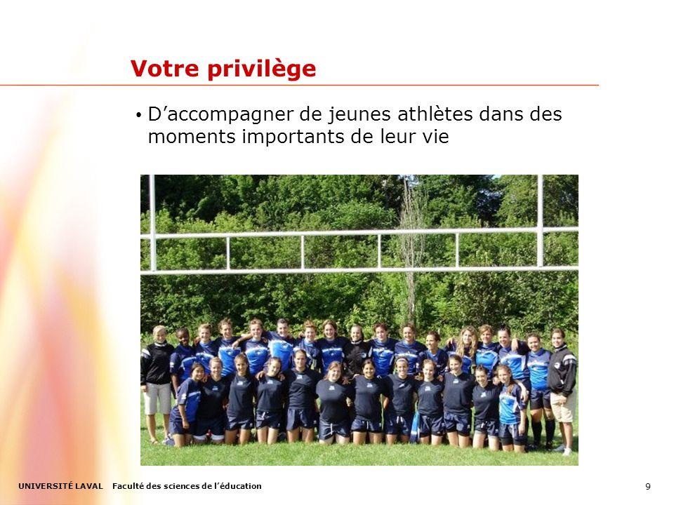 UNIVERSITÉ LAVAL Faculté des sciences de léducation Votre privilège Daccompagner de jeunes athlètes dans des moments importants de leur vie 9