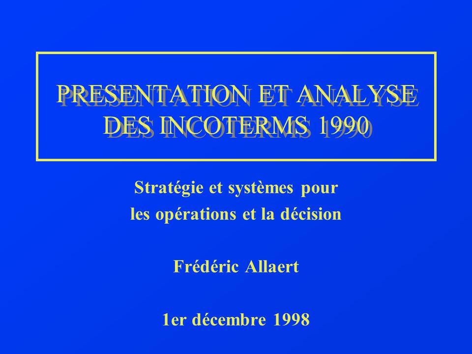 PRESENTATION ET ANALYSE DES INCOTERMS 1990 Stratégie et systèmes pour les opérations et la décision Frédéric Allaert 1er décembre 1998