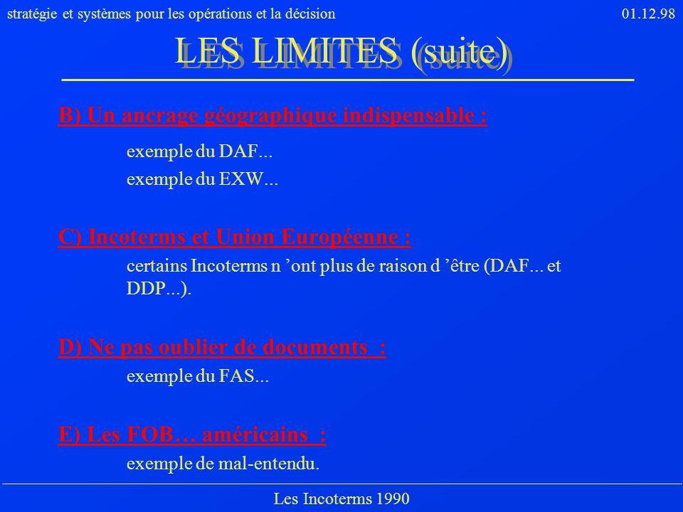 stratégie et systèmes pour les opérations et la décision01.12.98 Les Incoterms 1990 LES LIMITES (suite) B) Un ancrage géographique indispensable : exe