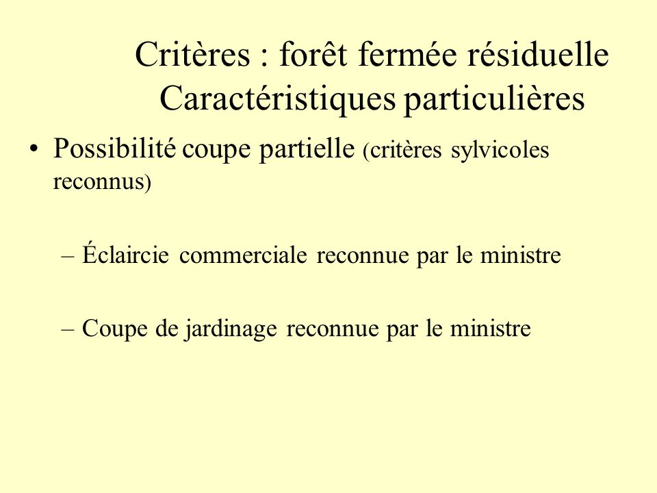 Critères : forêt fermée résiduelle Caractéristiques particulières Possibilité coupe partielle ( critères sylvicoles reconnus ) –Éclaircie commerciale reconnue par le ministre –Coupe de jardinage reconnue par le ministre