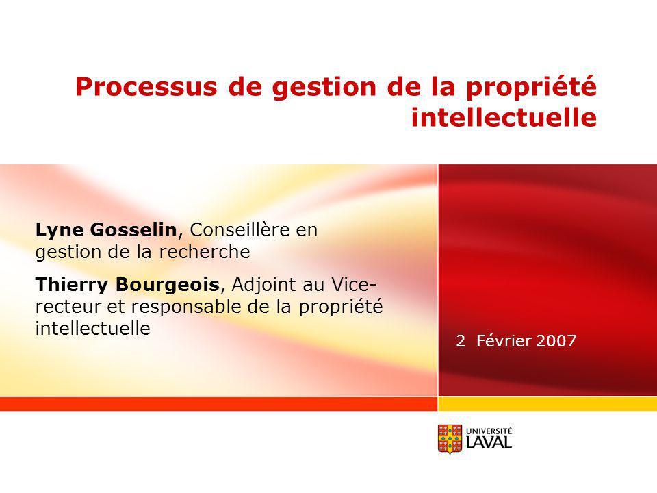 Processus de gestion de la propriété intellectuelle 2 Février 2007 Lyne Gosselin, Conseillère en gestion de la recherche Thierry Bourgeois, Adjoint au Vice- recteur et responsable de la propriété intellectuelle
