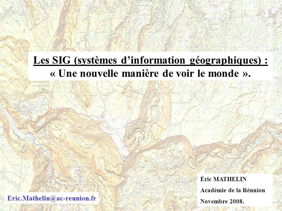 Les SIG (systèmes dinformation géographiques) : « Une nouvelle manière de voir le monde ». Éric MATHELIN Académie de la Réunion Novembre 2008. Eric.Ma