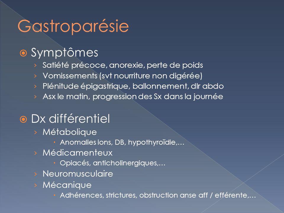 Symptômes Satiété précoce, anorexie, perte de poids Vomissements (svt nourriture non digérée) Plénitude épigastrique, ballonnement, dlr abdo Asx le matin, progression des Sx dans la journée Dx différentiel Métabolique Anomalies ions, DB, hypothyroïdie,… Médicamenteux Opiacés, anticholinergiques,… Neuromusculaire Mécanique Adhérences, strictures, obstruction anse aff / efférente,…