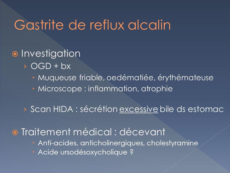 Investigation OGD + bx Muqueuse friable, oedématiée, érythémateuse Microscope : inflammation, atrophie Scan HIDA : sécrétion excessive bile ds estomac