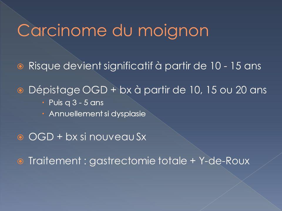 Risque devient significatif à partir de 10 - 15 ans Dépistage OGD + bx à partir de 10, 15 ou 20 ans Puis q 3 - 5 ans Annuellement si dysplasie OGD + bx si nouveau Sx Traitement : gastrectomie totale + Y-de-Roux