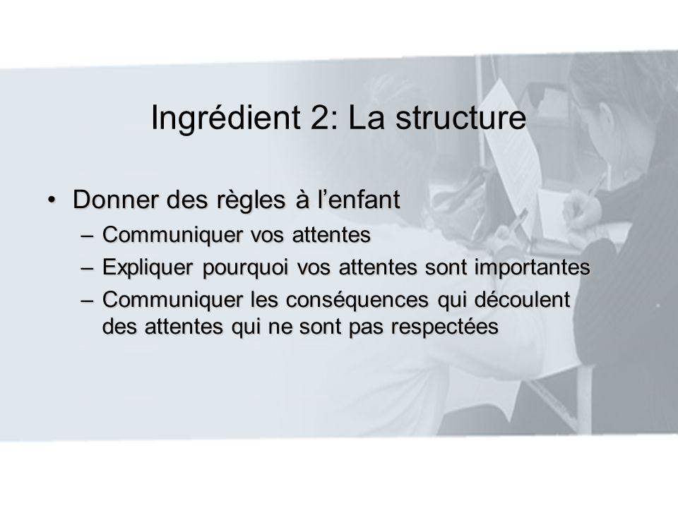 Ingrédient 2: La structure Donner des règles à lenfantDonner des règles à lenfant –Communiquer vos attentes –Expliquer pourquoi vos attentes sont impo