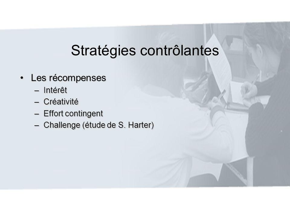 Stratégies contrôlantes Les récompensesLes récompenses –Intérêt –Créativité –Effort contingent –Challenge (étude de S. Harter)