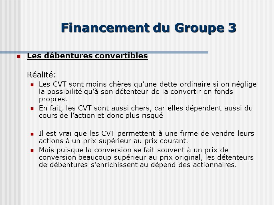 Financement du Groupe 3 Les débentures convertibles Réalité: Les CVT sont moins chères quune dette ordinaire si on néglige la possibilité quà son détenteur de la convertir en fonds propres.