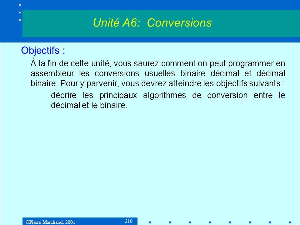 ©Pierre Marchand, 2001 221 9.2 Conversion binaire à décimal 2 e méthode : R = b + 2 * R tempdb5 dup(0) bin2decString proc n:DWORD, decString:LPSTR movebx, n movedx, 32; 32 bits à traiter leaedi, temp decal:rclebx, 1; mettre le msb dans CF movesi, 4 movecx, 5 Unité A6: Conversions