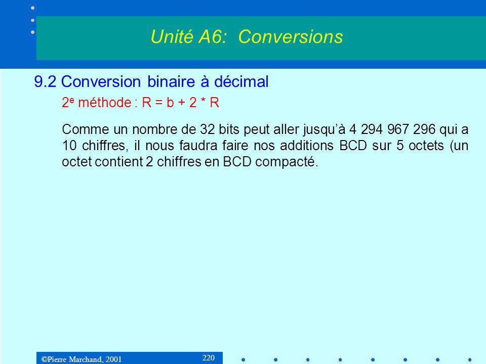 ©Pierre Marchand, 2001 220 9.2 Conversion binaire à décimal 2 e méthode : R = b + 2 * R Comme un nombre de 32 bits peut aller jusquà 4 294 967 296 qui