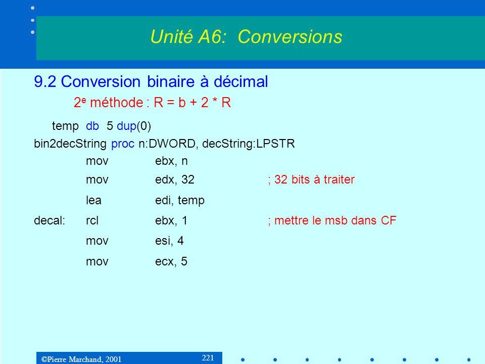 ©Pierre Marchand, 2001 221 9.2 Conversion binaire à décimal 2 e méthode : R = b + 2 * R tempdb5 dup(0) bin2decString proc n:DWORD, decString:LPSTR mov