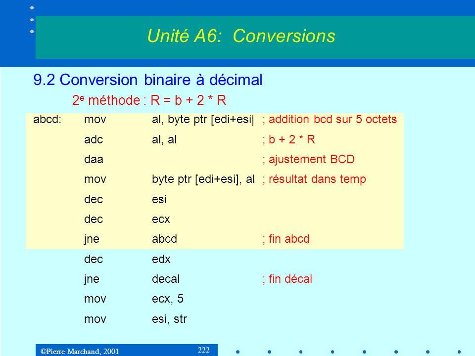 ©Pierre Marchand, 2001 222 9.2 Conversion binaire à décimal 2 e méthode : R = b + 2 * R abcd:moval, byte ptr [edi+esi|; addition bcd sur 5 octets adca