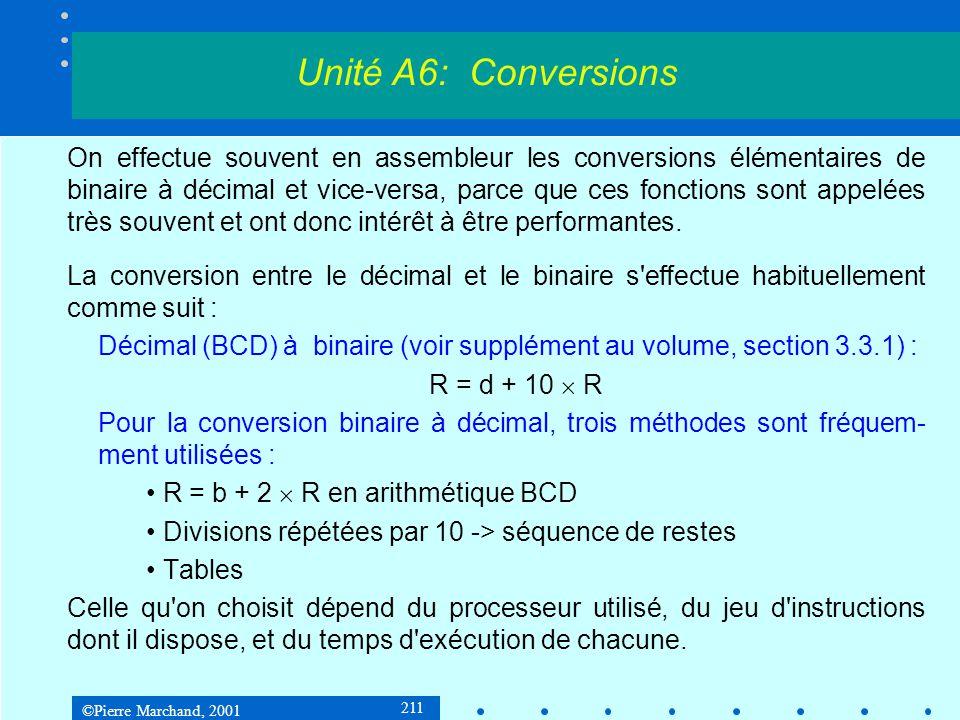 ©Pierre Marchand, 2001 222 9.2 Conversion binaire à décimal 2 e méthode : R = b + 2 * R abcd:moval, byte ptr [edi+esi|; addition bcd sur 5 octets adcal, al; b + 2 * R daa; ajustement BCD movbyte ptr [edi+esi], al; résultat dans temp decesi dececx jneabcd; fin abcd decedx jnedecal; fin décal movecx, 5 movesi, str Unité A6: Conversions