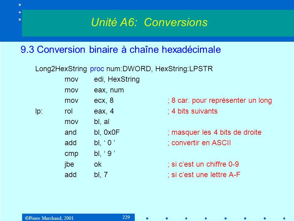 ©Pierre Marchand, 2001 229 9.3 Conversion binaire à chaîne hexadécimale Long2HexString proc num:DWORD, HexString:LPSTR movedi, HexString moveax, num m