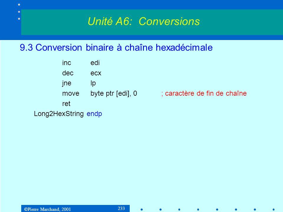 ©Pierre Marchand, 2001 233 9.3 Conversion binaire à chaîne hexadécimale incedi dececx jnelp movebyte ptr [edi], 0; caractère de fin de chaîne ret Long