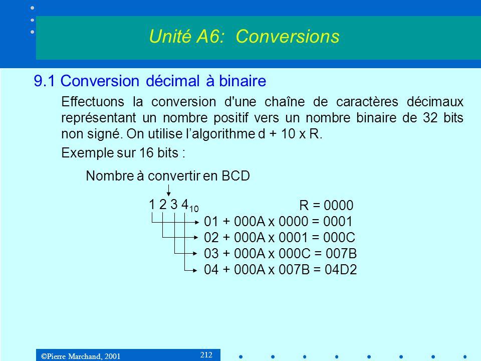 ©Pierre Marchand, 2001 213 9.1 Conversion décimal à binaire dec2Long proc decString:LPSTR movesi, decString xoreax, eax; résultat = 0 While:movzxebx, byte ptr[esi]; while (*decString++) incesi testbl, bl; terminé si nul jefin subbl, 0 ; conversion ASCII-binaire imuleax, 10; résultat *= 10 addeax, ebx; résultat += digit jmpWhile fin:ret; résultat dans eax dec2Long endp Unité A6: Conversions